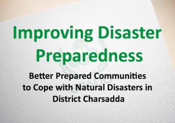 Improving Disaster Preparedness: Better Prepared Communities to Cope with Natural Disasters in District Charsadda